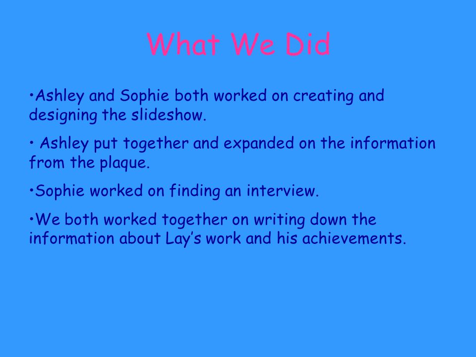 What We Did Ashley and Sophie both worked on creating and designing the slideshow.
