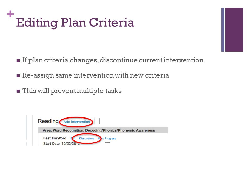 + Editing Plan Criteria If plan criteria changes, discontinue current intervention Re-assign same intervention with new criteria This will prevent multiple tasks