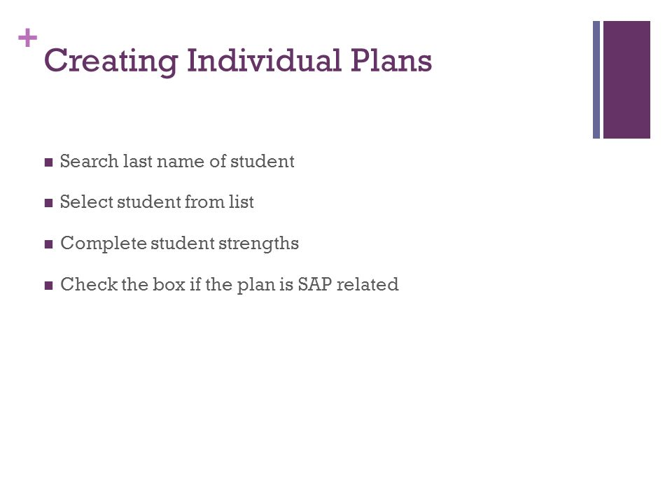 + Creating Individual Plans Search last name of student Select student from list Complete student strengths Check the box if the plan is SAP related
