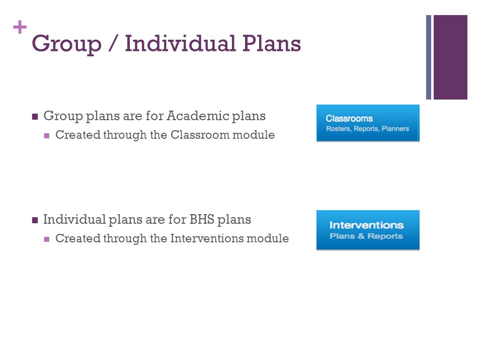 + Group / Individual Plans Group plans are for Academic plans Created through the Classroom module Individual plans are for BHS plans Created through the Interventions module