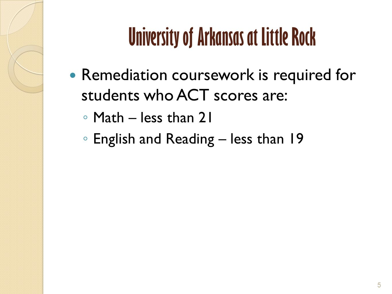 University of Arkansas at Little Rock Remediation coursework is required for students who ACT scores are: ◦ Math – less than 21 ◦ English and Reading – less than 19 5