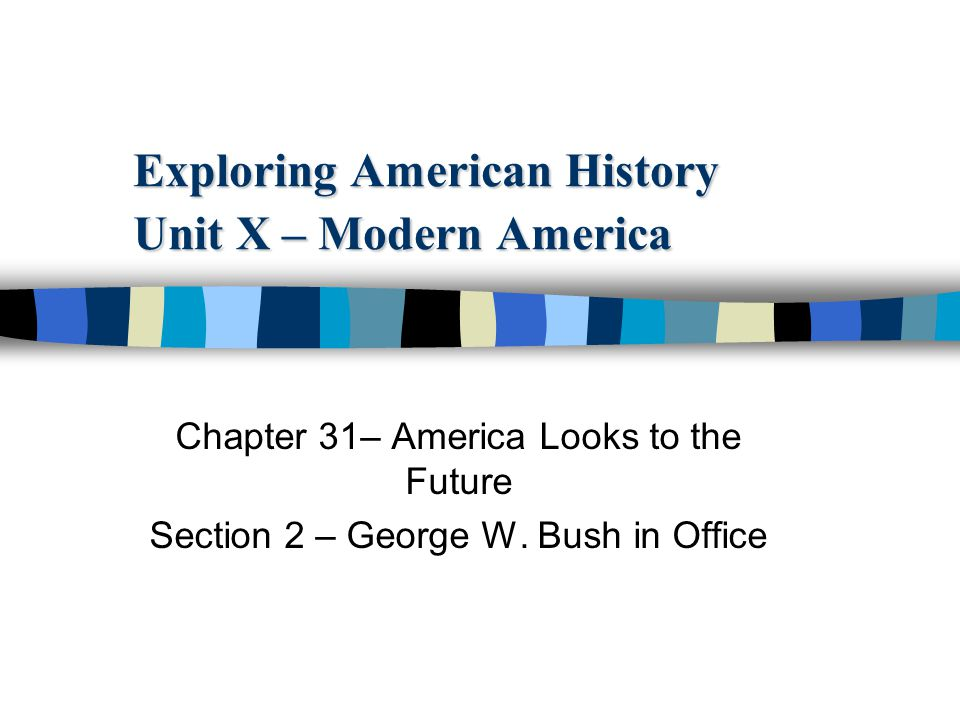 Exploring American History Unit X – Modern America Chapter 31– America Looks to the Future Section 2 – George W.