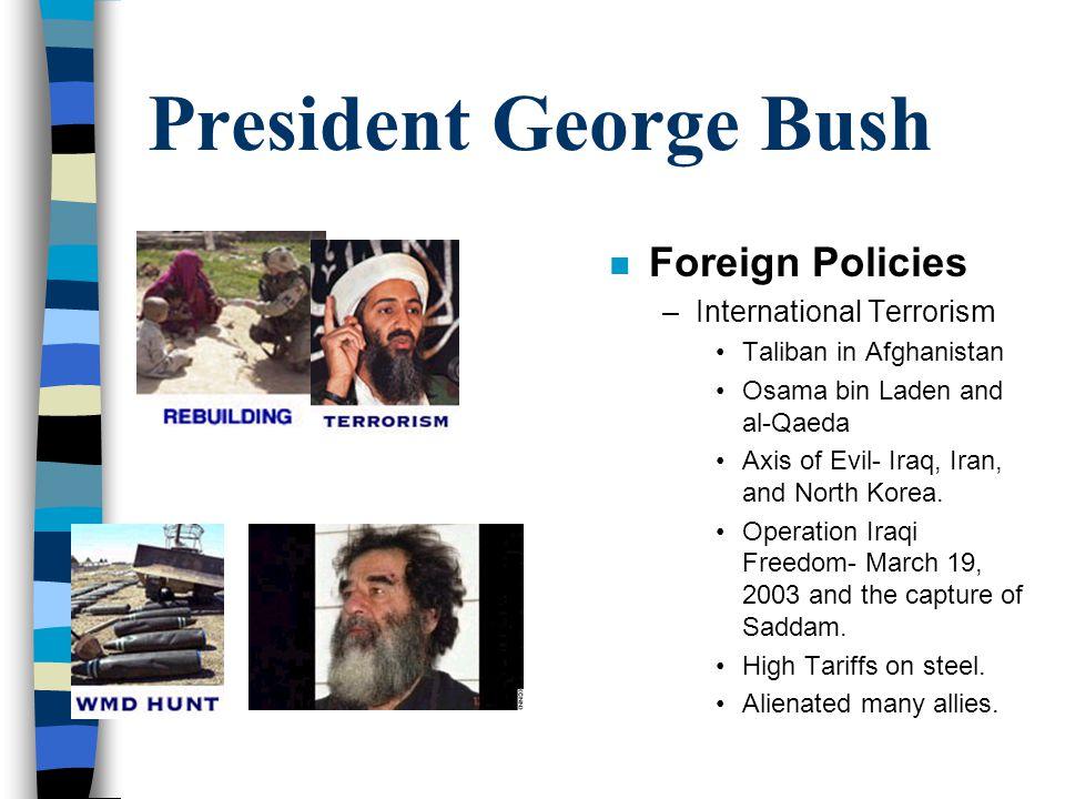 President George Bush n Foreign Policies –International Terrorism Taliban in Afghanistan Osama bin Laden and al-Qaeda Axis of Evil- Iraq, Iran, and North Korea.