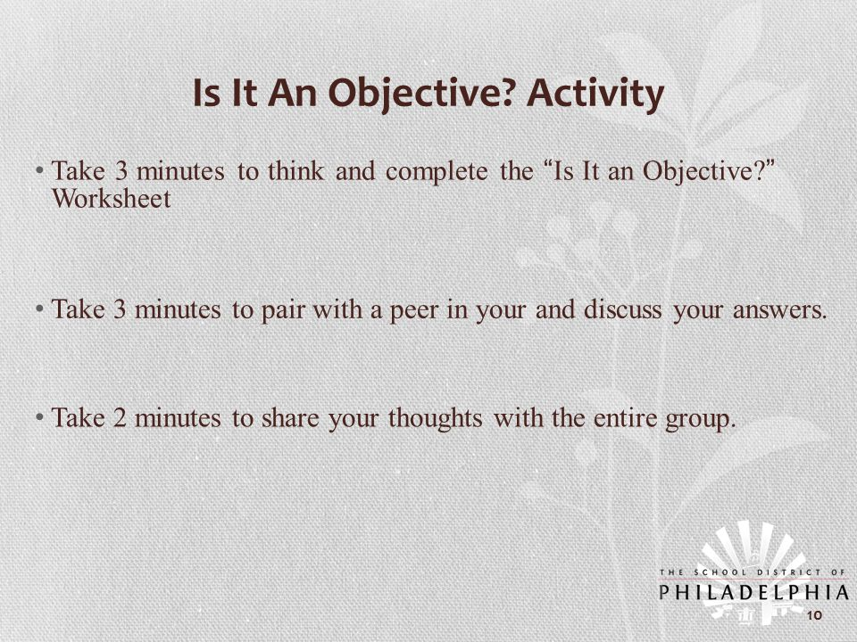 "Is It An Objective? Activity Take 3 minutes to think and complete the ""Is It an Objective?"" Worksheet Take 3 minutes to pair with a peer in your and d"