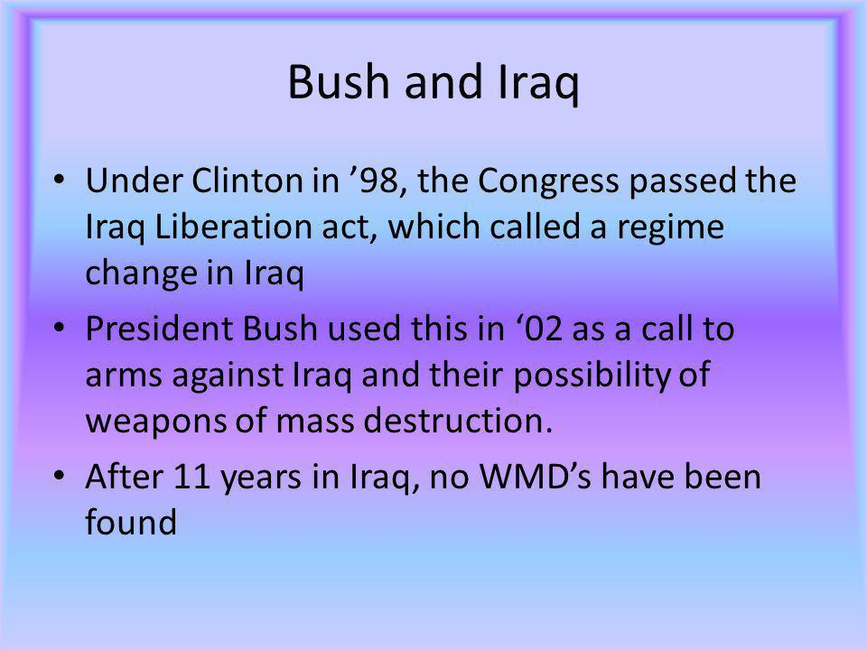 Bush and Iraq Under Clinton in '98, the Congress passed the Iraq Liberation act, which called a regime change in Iraq President Bush used this in '02 as a call to arms against Iraq and their possibility of weapons of mass destruction.