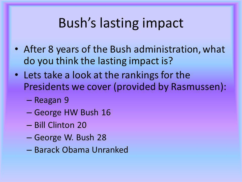 Bush's lasting impact After 8 years of the Bush administration, what do you think the lasting impact is.