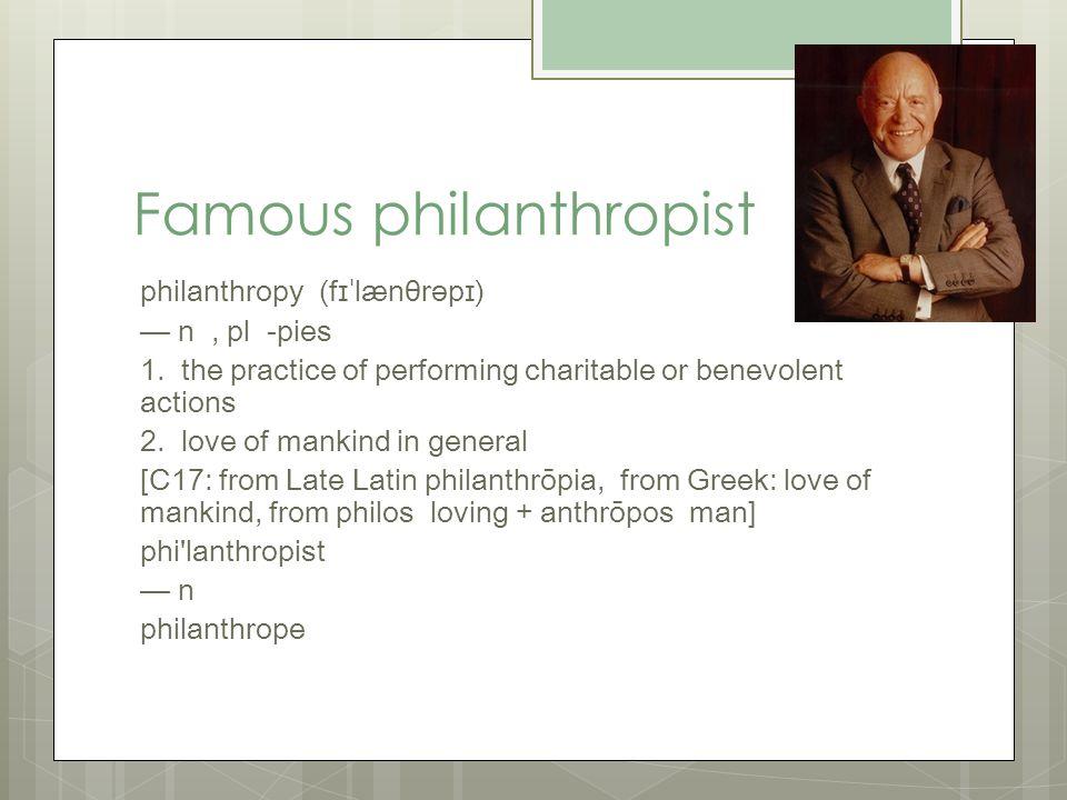 Famous philanthropist philanthropy (fɪˈlænθrəpɪ) — n, pl -pies 1.