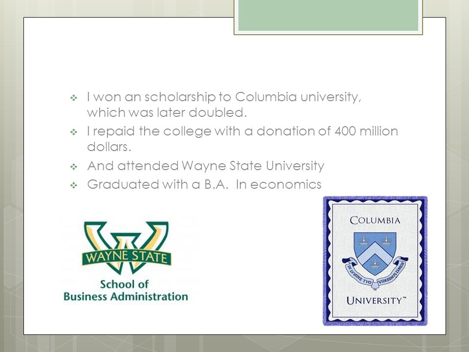  I won an scholarship to Columbia university, which was later doubled.