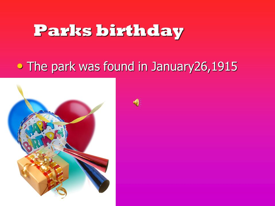 Parks birthday Parks birthday The park was found in January26,1915 The park was found in January26,1915