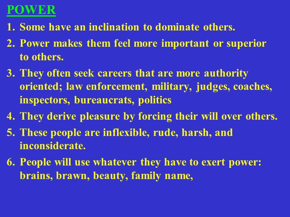 POWER 1.Some have an inclination to dominate others. 2.Power makes them feel more important or superior to others. 3.They often seek careers that are