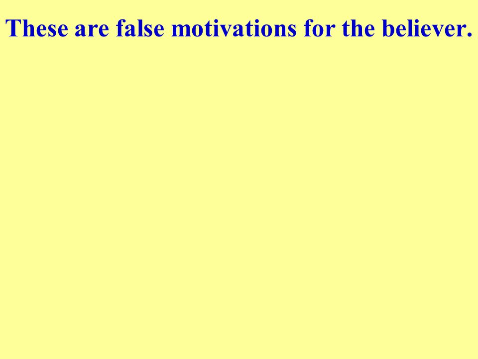 These are false motivations for the believer.