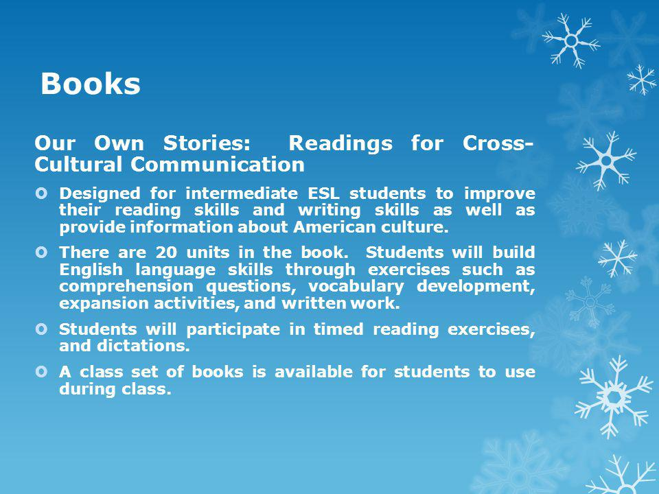 Books Our Own Stories: Readings for Cross- Cultural Communication  Designed for intermediate ESL students to improve their reading skills and writing skills as well as provide information about American culture.