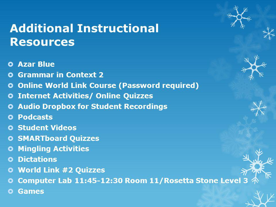 Additional Instructional Resources  Azar Blue  Grammar in Context 2  Online World Link Course (Password required)  Internet Activities/ Online Quizzes  Audio Dropbox for Student Recordings  Podcasts  Student Videos  SMARTboard Quizzes  Mingling Activities  Dictations  World Link #2 Quizzes  Computer Lab 11:45-12:30 Room 11/Rosetta Stone Level 3  Games