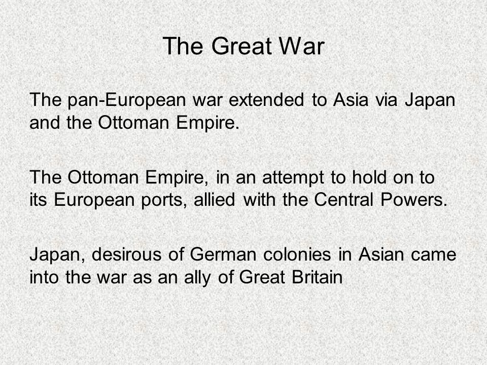 The Great War The pan-European war extended to Asia via Japan and the Ottoman Empire. The Ottoman Empire, in an attempt to hold on to its European por