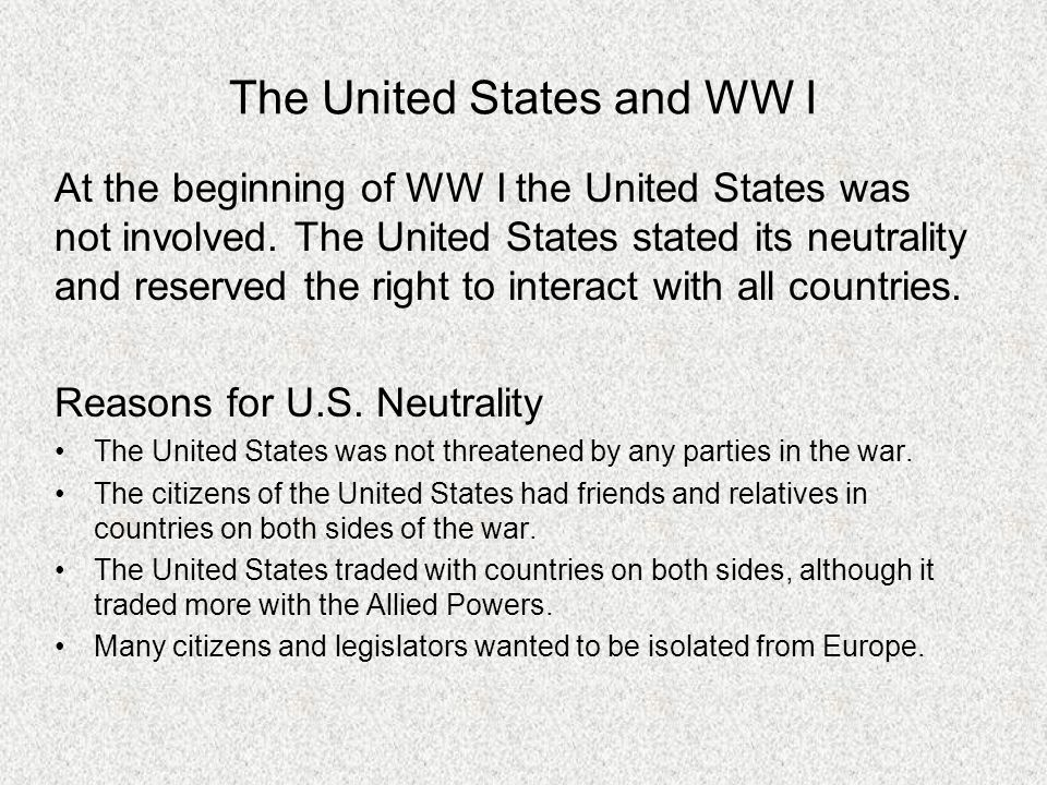 The United States and WW I At the beginning of WW I the United States was not involved. The United States stated its neutrality and reserved the right