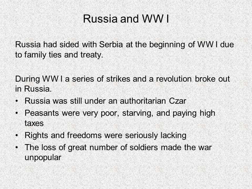 Russia and WW I Russia had sided with Serbia at the beginning of WW I due to family ties and treaty. During WW I a series of strikes and a revolution