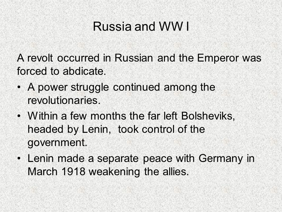 Russia and WW I A revolt occurred in Russian and the Emperor was forced to abdicate. A power struggle continued among the revolutionaries. Within a fe