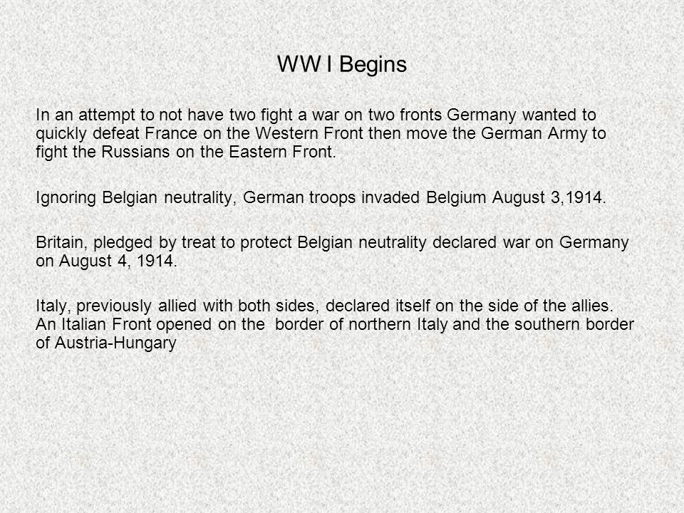 WW I Begins In an attempt to not have two fight a war on two fronts Germany wanted to quickly defeat France on the Western Front then move the German Army to fight the Russians on the Eastern Front.