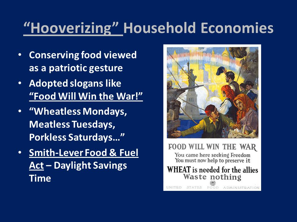 Hooverizing Household Economies Conserving food viewed as a patriotic gesture Adopted slogans like Food Will Win the War! Wheatless Mondays, Meatless Tuesdays, Porkless Saturdays… Smith-Lever Food & Fuel Act – Daylight Savings Time