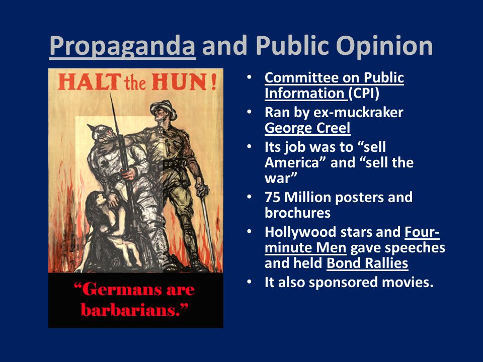 Propaganda and Public Opinion Committee on Public Information (CPI) Ran by ex-muckraker George Creel Its job was to sell America and sell the war 75 Million posters and brochures Hollywood stars and Four- minute Men gave speeches and held Bond Rallies It also sponsored movies.