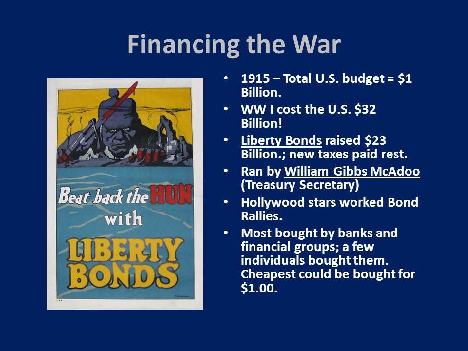 Financing the War 1915 – Total U.S. budget = $1 Billion. WW I cost the U.S. $32 Billion! Liberty Bonds raised $23 Billion.; new taxes paid rest. Ran b