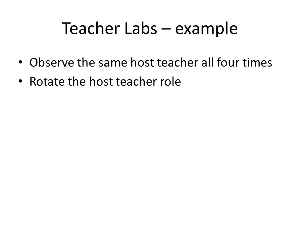 Teacher Labs – example Observe the same host teacher all four times Rotate the host teacher role