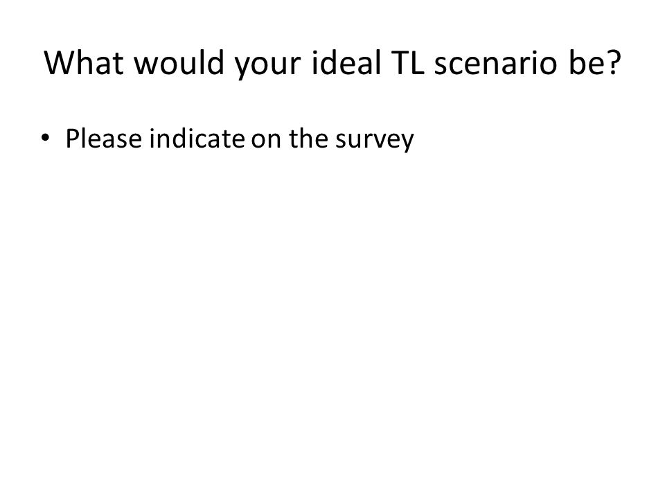 What would your ideal TL scenario be? Please indicate on the survey