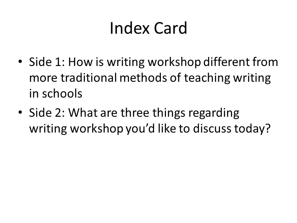 Index Card Side 1: How is writing workshop different from more traditional methods of teaching writing in schools Side 2: What are three things regarding writing workshop you'd like to discuss today