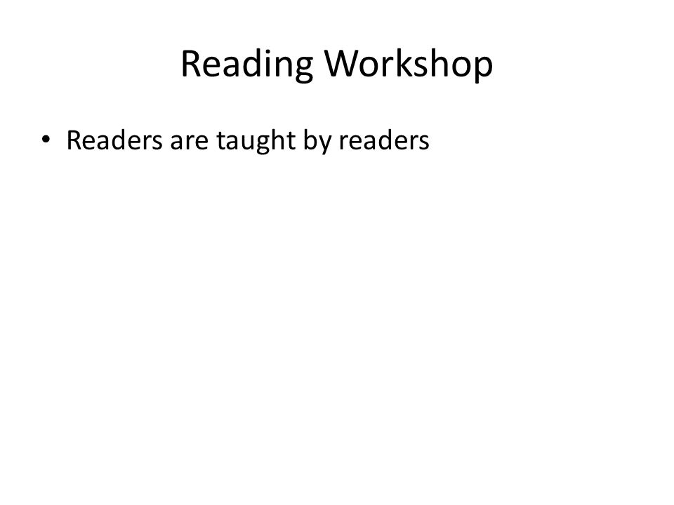 Reading Workshop Readers are taught by readers