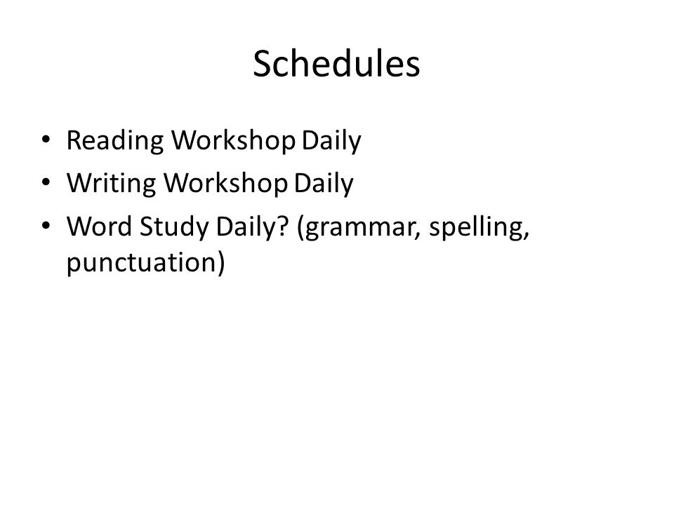 Schedules Reading Workshop Daily Writing Workshop Daily Word Study Daily? (grammar, spelling, punctuation)