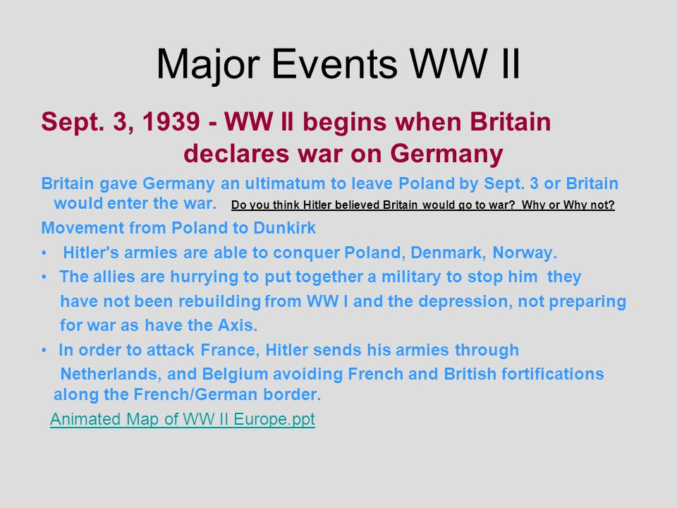 Major Events WW II Sept. 3, 1939 - WW II begins when Britain declares war on Germany Britain gave Germany an ultimatum to leave Poland by Sept. 3 or B