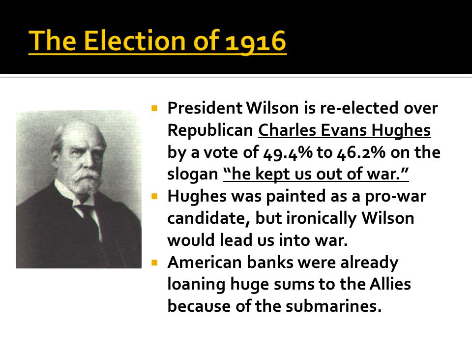  President Wilson is re-elected over Republican Charles Evans Hughes by a vote of 49.4% t0 46.2% on the slogan he kept us out of war.  Hughes was painted as a pro-war candidate, but ironically Wilson would lead us into war.