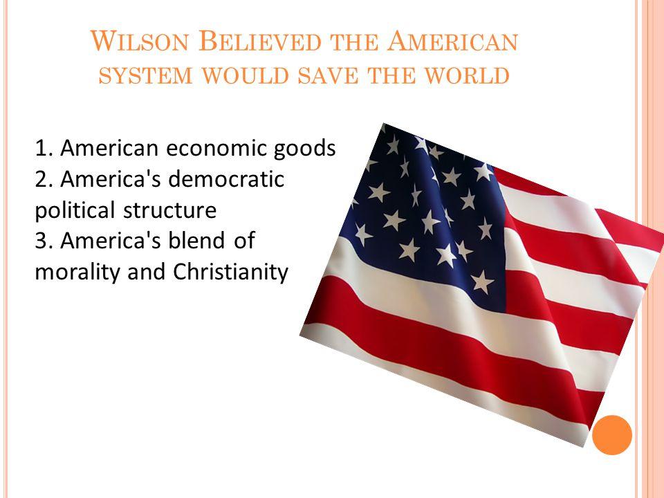 1. American economic goods 2. America s democratic political structure 3.