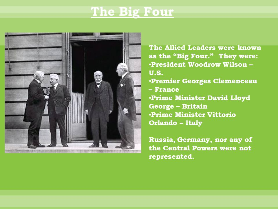 The Big Four The Allied Leaders were known as the Big Four. They were: President Woodrow Wilson – U.S.