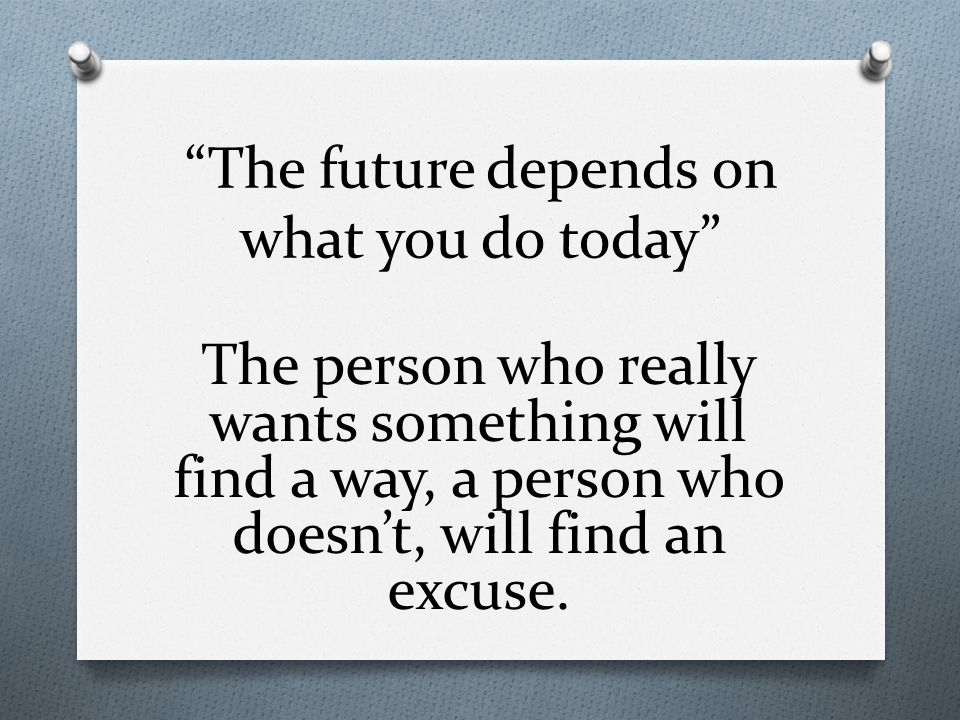 The future depends on what you do today The person who really wants something will find a way, a person who doesn't, will find an excuse.