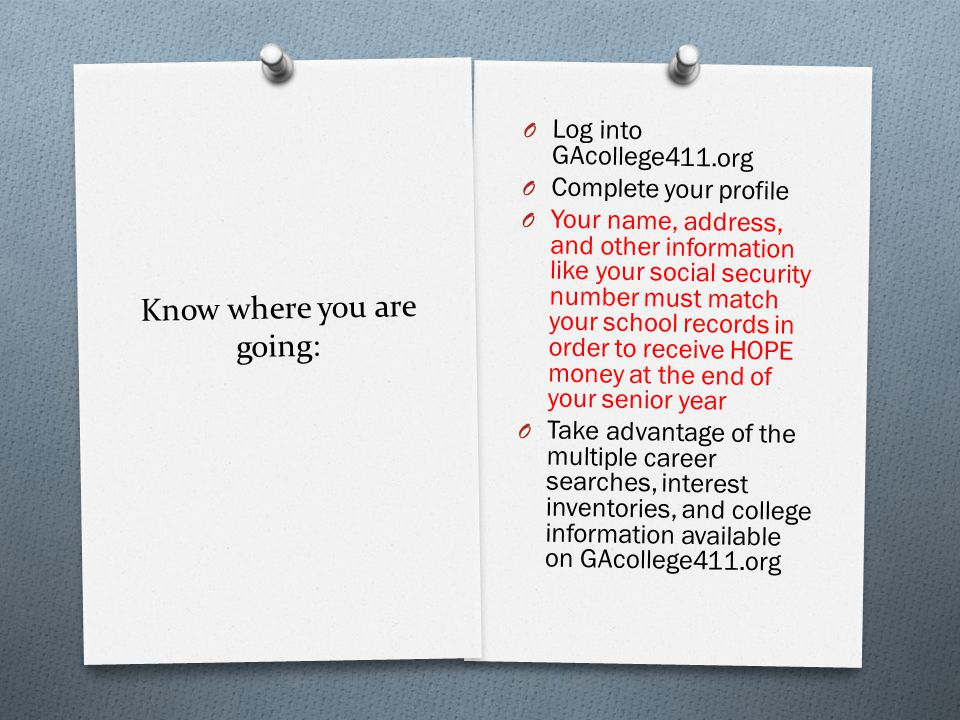 Know where you are going: O Log into GAcollege411.org O Complete your profile O Your name, address, and other information like your social security number must match your school records in order to receive HOPE money at the end of your senior year O Take advantage of the multiple career searches, interest inventories, and college information available on GAcollege411.org