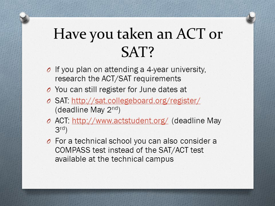 Have you taken an ACT or SAT? O If you plan on attending a 4-year university, research the ACT/SAT requirements O You can still register for June date