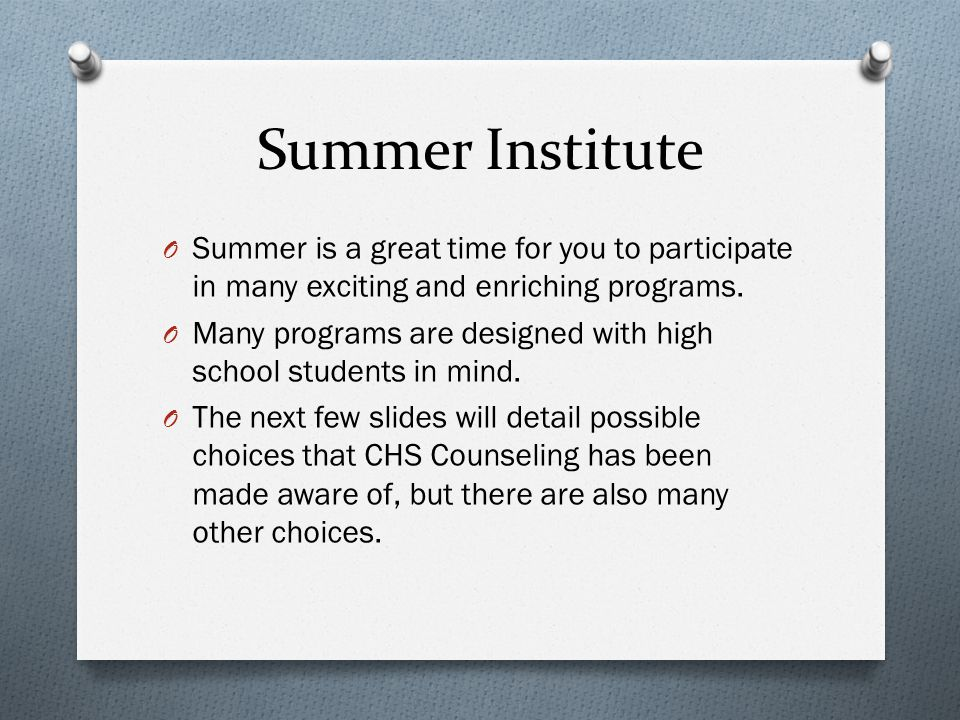 Summer Institute O Summer is a great time for you to participate in many exciting and enriching programs. O Many programs are designed with high schoo