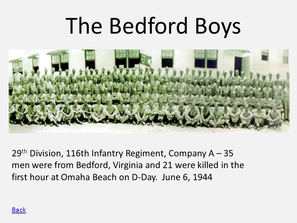 The Bedford Boys 29 th Division, 116th Infantry Regiment, Company A – 35 men were from Bedford, Virginia and 21 were killed in the first hour at Omaha Beach on D-Day.