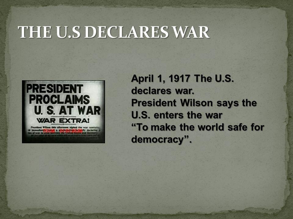 April 1, 1917 The U.S. declares war. President Wilson says the U.S.