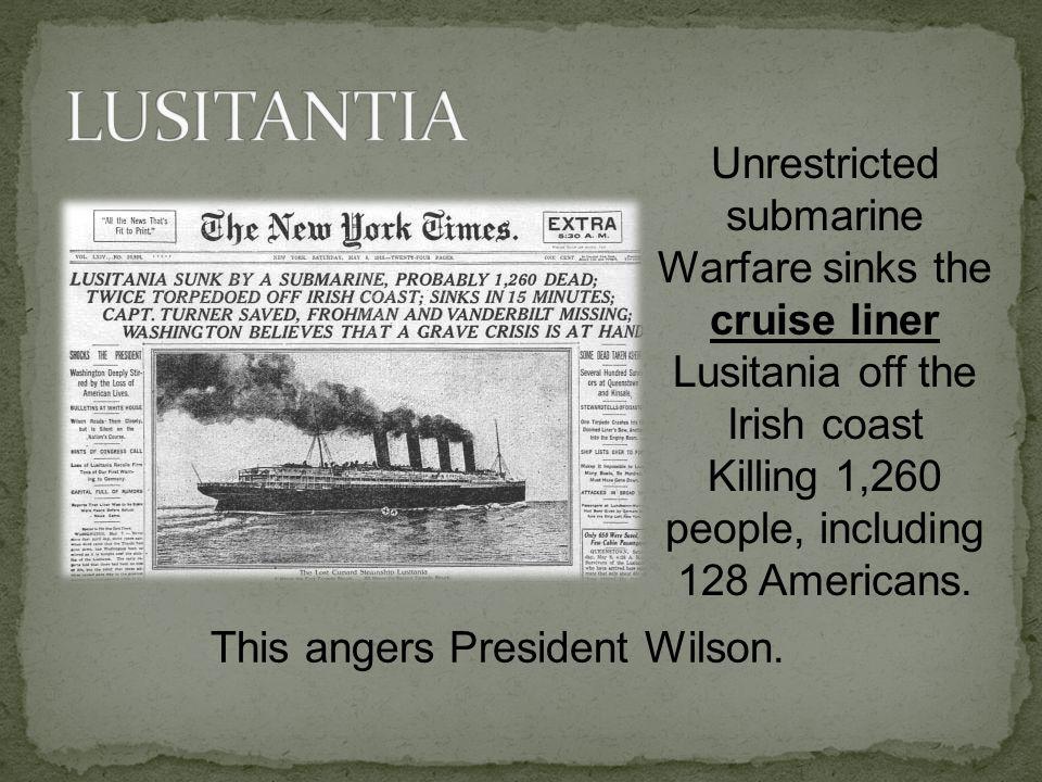 Unrestricted submarine Warfare sinks the cruise liner Lusitania off the Irish coast Killing 1,260 people, including 128 Americans.