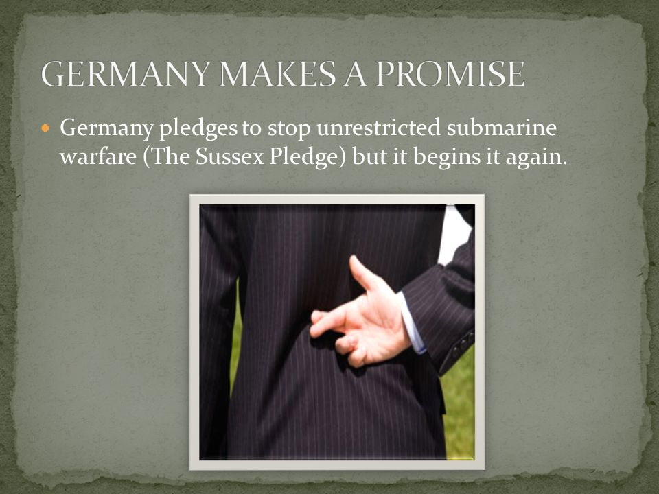 Germany pledges to stop unrestricted submarine warfare (The Sussex Pledge) but it begins it again.