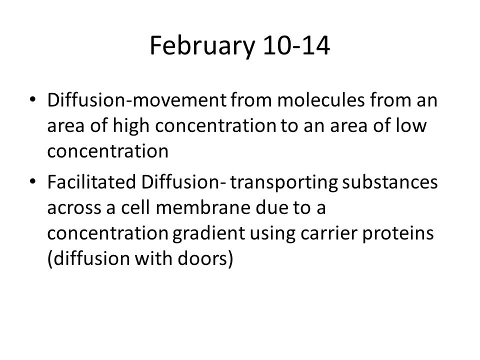 February 10-14 Diffusion-movement from molecules from an area of high concentration to an area of low concentration Facilitated Diffusion- transporting substances across a cell membrane due to a concentration gradient using carrier proteins (diffusion with doors)