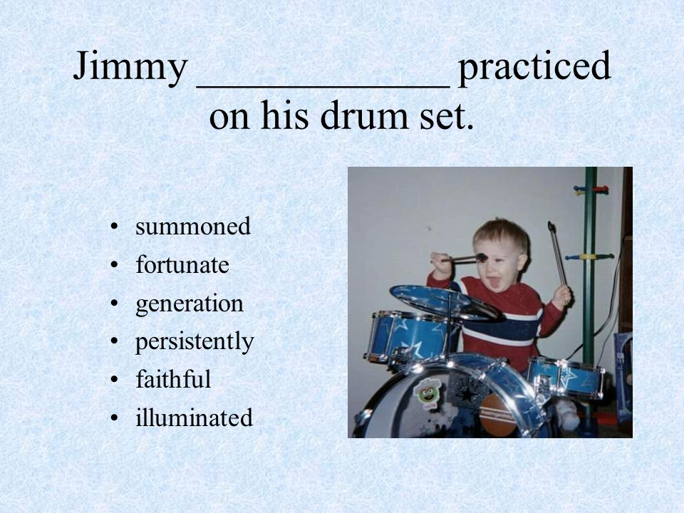 Jimmy ____________ practiced on his drum set. summoned fortunate generation persistently faithful illuminated