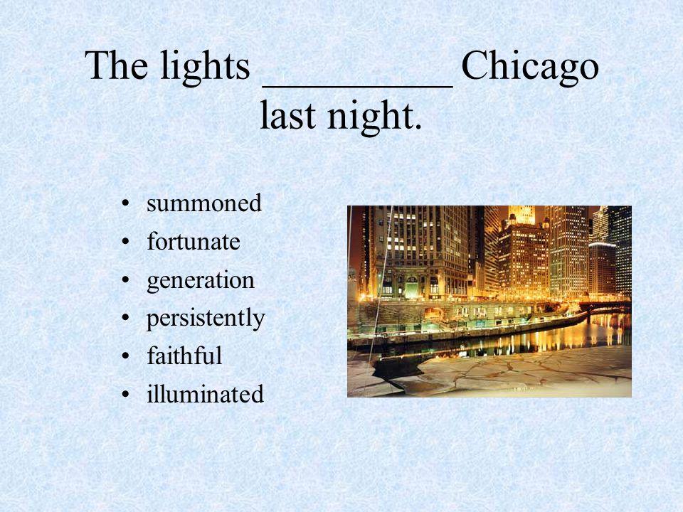 The lights _________ Chicago last night. summoned fortunate generation persistently faithful illuminated