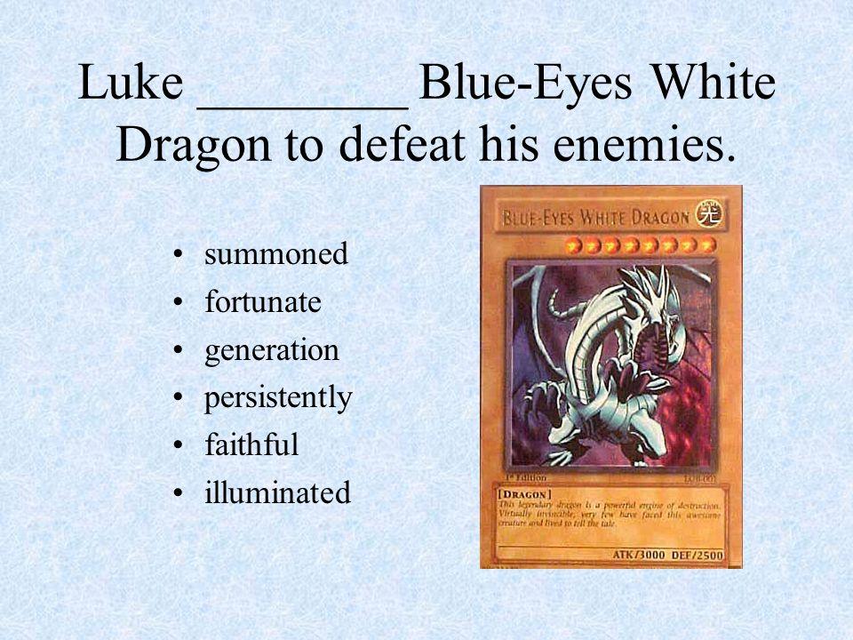 Luke ________ Blue-Eyes White Dragon to defeat his enemies. summoned fortunate generation persistently faithful illuminated