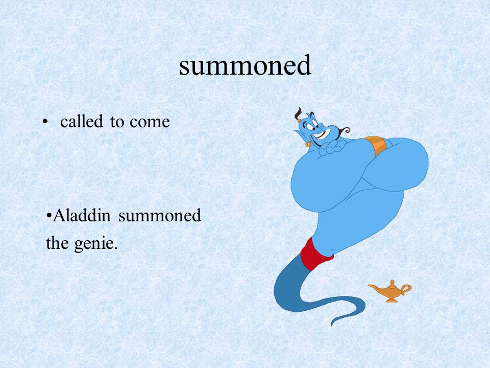 summoned called to come Aladdin summoned the genie.