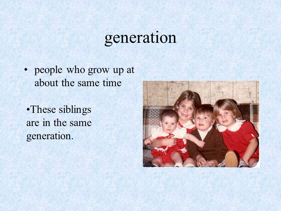 generation people who grow up at about the same time These siblings are in the same generation.