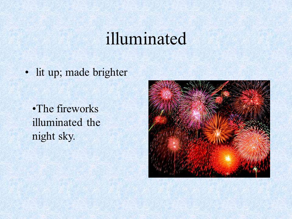 illuminated lit up; made brighter The fireworks illuminated the night sky.