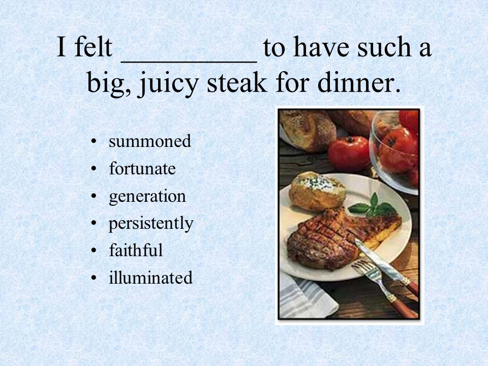 I felt _________ to have such a big, juicy steak for dinner. summoned fortunate generation persistently faithful illuminated